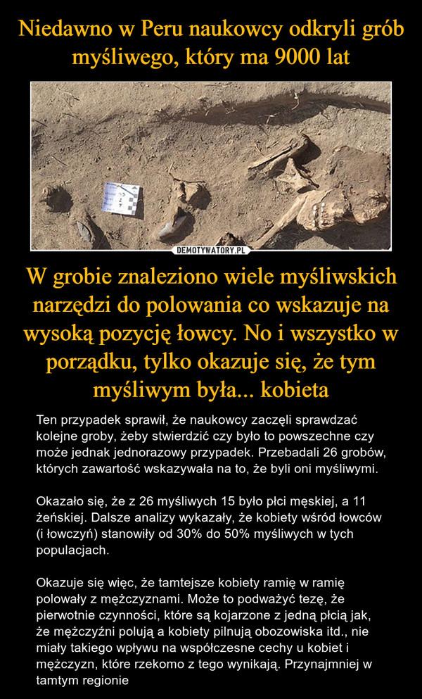 W grobie znaleziono wiele myśliwskich narzędzi do polowania co wskazuje na wysoką pozycję łowcy. No i wszystko w porządku, tylko okazuje się, że tym myśliwym była... kobieta – Ten przypadek sprawił, że naukowcy zaczęli sprawdzać kolejne groby, żeby stwierdzić czy było to powszechne czy może jednak jednorazowy przypadek. Przebadali 26 grobów, których zawartość wskazywała na to, że byli oni myśliwymi.Okazało się, że z 26 myśliwych 15 było płci męskiej, a 11 żeńskiej. Dalsze analizy wykazały, że kobiety wśród łowców (i łowczyń) stanowiły od 30% do 50% myśliwych w tych populacjach.Okazuje się więc, że tamtejsze kobiety ramię w ramię polowały z mężczyznami. Może to podważyć tezę, że pierwotnie czynności, które są kojarzone z jedną płcią jak, że mężczyźni polują a kobiety pilnują obozowiska itd., nie miały takiego wpływu na współczesne cechy u kobiet i mężczyzn, które rzekomo z tego wynikają. Przynajmniej w tamtym regionie