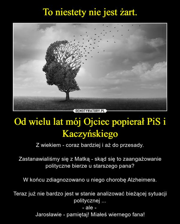 Od wielu lat mój Ojciec popierał PiS i Kaczyńskiego – Z wiekiem - coraz bardziej i aż do przesady.Zastanawialiśmy się z Matką - skąd się to zaangażowanie polityczne bierze u starszego pana?W końcu zdiagnozowano u niego chorobę Alzheimera.Teraz już nie bardzo jest w stanie analizować bieżącej sytuacji politycznej ...- ale - Jarosławie - pamiętaj! Miałeś wiernego fana!