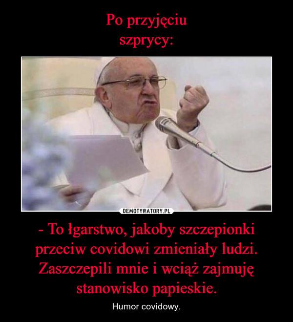 - To łgarstwo, jakoby szczepionki przeciw covidowi zmieniały ludzi. Zaszczepili mnie i wciąż zajmuję stanowisko papieskie. – Humor covidowy.