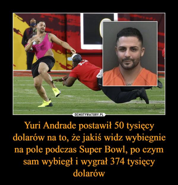 Yuri Andrade postawił 50 tysięcy dolarów na to, że jakiś widz wybiegnie na pole podczas Super Bowl, po czym sam wybiegł i wygrał 374 tysięcy dolarów –
