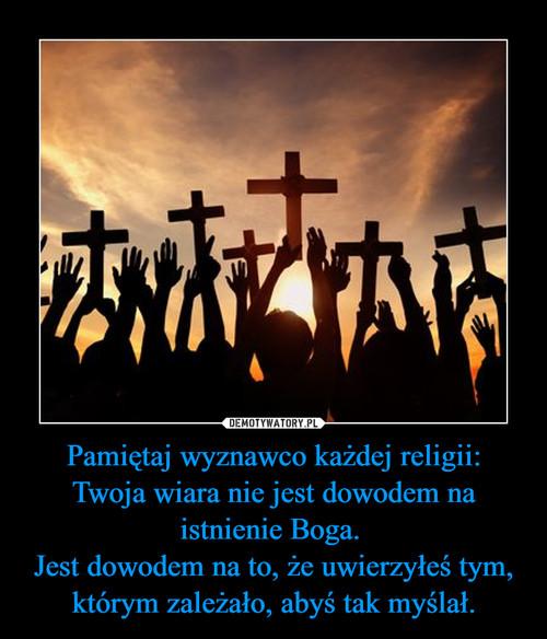Pamiętaj wyznawco każdej religii: Twoja wiara nie jest dowodem na istnienie Boga.  Jest dowodem na to, że uwierzyłeś tym, którym zależało, abyś tak myślał.
