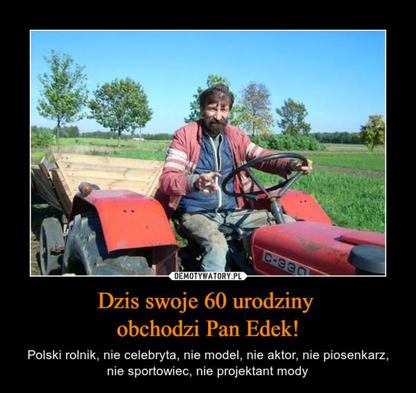 Dzis swoje 60 urodziny obchodzi Pan Edek! – Polski rolnik, nie celebryta, nie model, nie aktor, nie piosenkarz, nie sportowiec, nie projektant mody