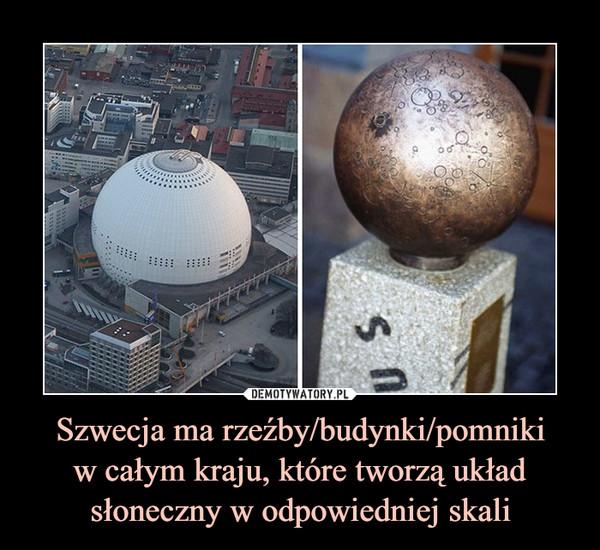 Szwecja ma rzeźby/budynki/pomnikiw całym kraju, które tworzą układ słoneczny w odpowiedniej skali –