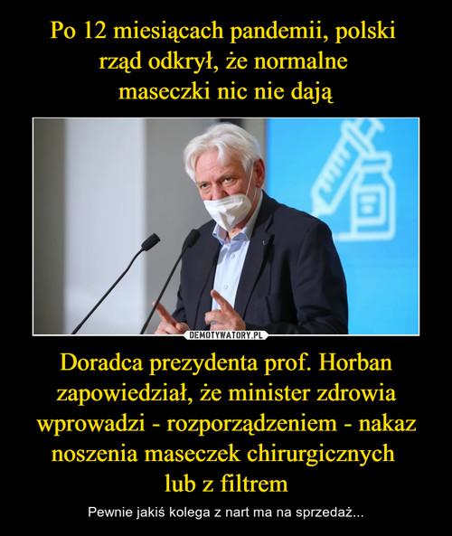 Po 12 miesiącach pandemii, polski  rząd odkrył, że normalne  maseczki nic nie dają Doradca prezydenta prof. Horban zapowiedział, że minister zdrowia wprowadzi - rozporządzeniem - nakaz noszenia maseczek chirurgicznych  lub z filtrem