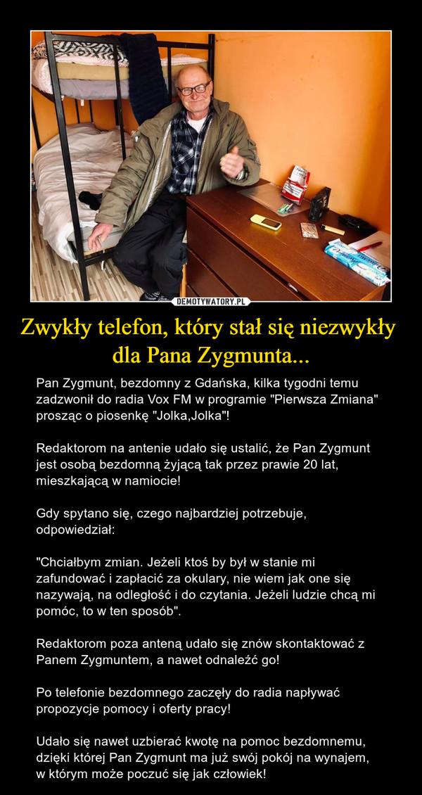 """Zwykły telefon, który stał się niezwykły dla Pana Zygmunta... – Pan Zygmunt, bezdomny z Gdańska, kilka tygodni temu zadzwonił do radia Vox FM w programie """"Pierwsza Zmiana"""" prosząc o piosenkę """"Jolka,Jolka""""! Redaktorom na antenie udało się ustalić, że Pan Zygmunt jest osobą bezdomną żyjącą tak przez prawie 20 lat, mieszkającą w namiocie!Gdy spytano się, czego najbardziej potrzebuje, odpowiedział: """"Chciałbym zmian. Jeżeli ktoś by był w stanie mi zafundować i zapłacić za okulary, nie wiem jak one się nazywają, na odległość i do czytania. Jeżeli ludzie chcą mi pomóc, to w ten sposób"""".Redaktorom poza anteną udało się znów skontaktować z Panem Zygmuntem, a nawet odnaleźć go!Po telefonie bezdomnego zaczęły do radia napływać propozycje pomocy i oferty pracy!Udało się nawet uzbierać kwotę na pomoc bezdomnemu, dzięki której Pan Zygmunt ma już swój pokój na wynajem, w którym może poczuć się jak człowiek!"""