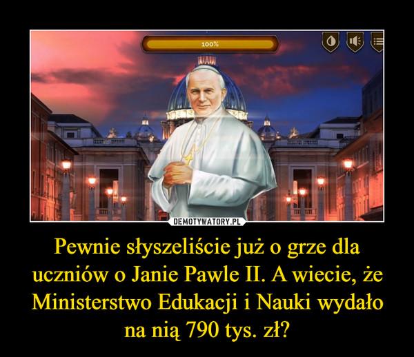Pewnie słyszeliście już o grze dla uczniów o Janie Pawle II. A wiecie, że Ministerstwo Edukacji i Nauki wydało na nią 790 tys. zł? –