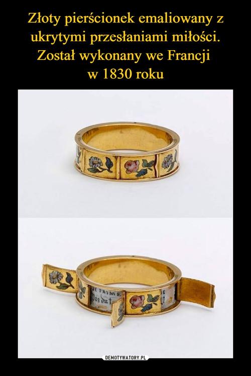 Złoty pierścionek emaliowany z ukrytymi przesłaniami miłości. Został wykonany we Francji  w 1830 roku