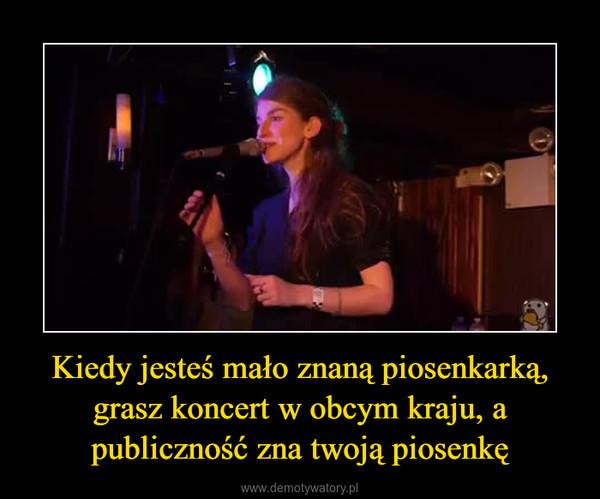 Kiedy jesteś mało znaną piosenkarką, grasz koncert w obcym kraju, a publiczność zna twoją piosenkę –
