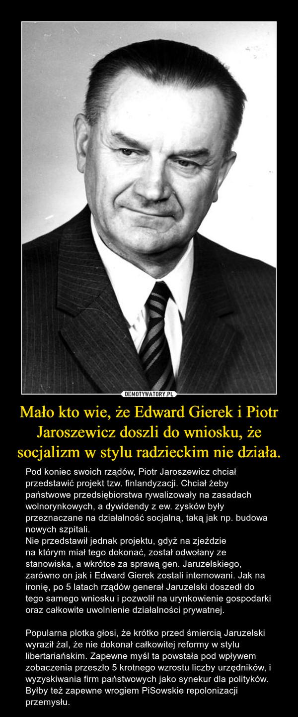 Mało kto wie, że Edward Gierek i Piotr Jaroszewicz doszli do wniosku, że socjalizm w stylu radzieckim nie działa. – Pod koniec swoich rządów, Piotr Jaroszewicz chciał przedstawić projekt tzw. finlandyzacji. Chciał żeby państwowe przedsiębiorstwa rywalizowały na zasadach wolnorynkowych, a dywidendy z ew. zysków były przeznaczane na działalność socjalną, taką jak np. budowa nowych szpitali. Nie przedstawił jednak projektu, gdyż na zjeździena którym miał tego dokonać, został odwołany ze stanowiska, a wkrótce za sprawą gen. Jaruzelskiego, zarówno on jak i Edward Gierek zostali internowani. Jak na ironię, po 5 latach rządów generał Jaruzelski doszedł do tego samego wniosku i pozwolił na urynkowienie gospodarki oraz całkowite uwolnienie działalności prywatnej.Popularna plotka głosi, że krótko przed śmiercią Jaruzelski wyraził żal, że nie dokonał całkowitej reformy w stylu libertariańskim. Zapewne myśl ta powstała pod wpływem zobaczenia przeszło 5 krotnego wzrostu liczby urzędników, i wyzyskiwania firm państwowych jako synekur dla polityków.  Byłby też zapewne wrogiem PiSowskie repolonizacji przemysłu.