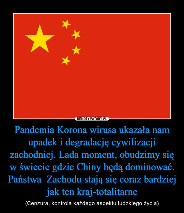 Pandemia Korona wirusa ukazała nam upadek i degradację cywilizacji zachodniej. Lada moment, obudzimy się w świecie gdzie Chiny będą dominować. Państwa  Zachodu stają się coraz bardziej jak ten kraj-totalitarne – (Cenzura, kontrola każdego aspektu ludzkiego życia)