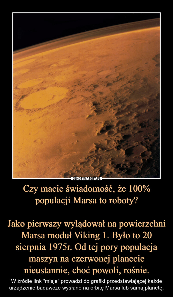 """Czy macie świadomość, że 100% populacji Marsa to roboty?Jako pierwszy wylądował na powierzchni Marsa moduł Viking 1. Było to 20 sierpnia 1975r. Od tej pory populacja maszyn na czerwonej planecie nieustannie, choć powoli, rośnie. – W źródle link """"misje"""" prowadzi do grafiki przedstawiającej każde urządzenie badawcze wysłane na orbitę Marsa lub samą planetę."""