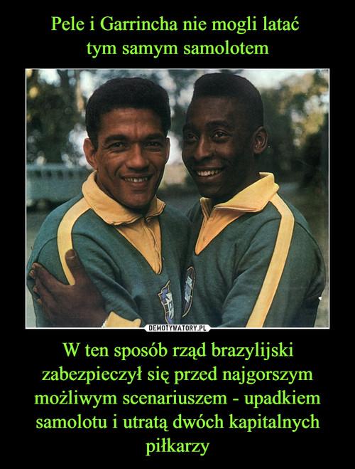 Pele i Garrincha nie mogli latać  tym samym samolotem W ten sposób rząd brazylijski zabezpieczył się przed najgorszym możliwym scenariuszem - upadkiem samolotu i utratą dwóch kapitalnych piłkarzy