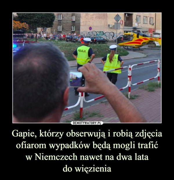 Gapie, którzy obserwują i robią zdjęcia ofiarom wypadków będą mogli trafićw Niemczech nawet na dwa latado więzienia –