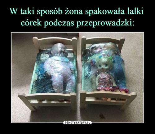 W taki sposób żona spakowała lalki  córek podczas przeprowadzki: