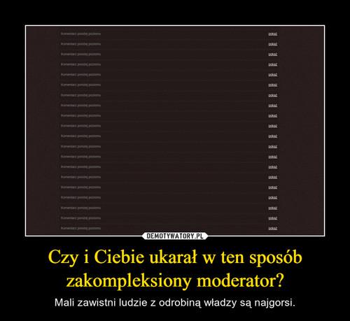Czy i Ciebie ukarałw ten sposób zakompleksiony moderator?