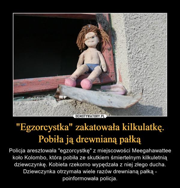 """""""Egzorcystka"""" zakatowała kilkulatkę. Pobiła ją drewnianą pałką – Policja aresztowała """"egzorcystkę"""" z miejscowości Meegahawattee koło Kolombo, która pobiła ze skutkiem śmiertelnym kilkuletnią dziewczynkę. Kobieta rzekomo wypędzała z niej złego ducha. Dziewczynka otrzymała wiele razów drewnianą pałką - poinformowała policja."""