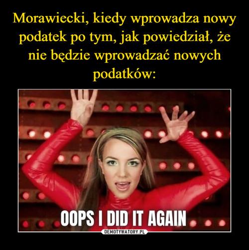 Morawiecki, kiedy wprowadza nowy podatek po tym, jak powiedział, że nie będzie wprowadzać nowych podatków: