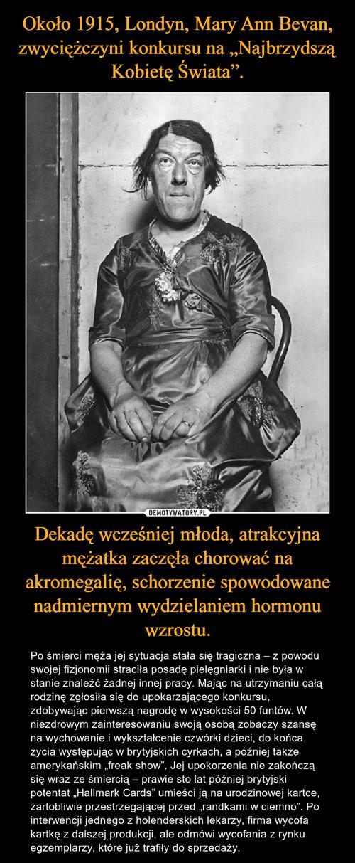 """Około 1915, Londyn, Mary Ann Bevan, zwyciężczyni konkursu na """"Najbrzydszą Kobietę Świata"""". Dekadę wcześniej młoda, atrakcyjna mężatka zaczęła chorować na akromegalię, schorzenie spowodowane nadmiernym wydzielaniem hormonu wzrostu."""