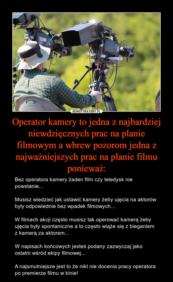 Operator kamery to jedna z najbardziej niewdzięcznych prac na planie filmowym a wbrew pozorom jedna z najważniejszych prac na planie filmu ponieważ: – Bez operatora kamery żaden film czy teledysk nie powstanie...Musisz wiedzieć jak ustawić kamery żeby ujęcia na aktorów były odpowiednie bez wpadek filmowych...W filmach akcji często musisz tak operować kamerą żeby ujęcia były spontaniczne a to często wiąże się z bieganiem z kamerą za aktorem...W napisach końcowych jesteś podany zazwyczaj jako ostatni wśród ekipy filmowej...A najsmutniejsze jest to że nikt nie docenia pracy operatora po premierze filmu w kinie!