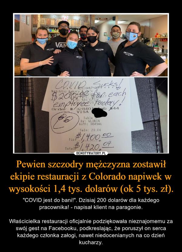 """Pewien szczodry mężczyzna zostawił ekipie restauracji z Colorado napiwek w wysokości 1,4 tys. dolarów (ok 5 tys. zł). – """"COVID jest do bani!"""". Dzisiaj 200 dolarów dla każdego pracownika! - napisał klient na paragonie.Właścicielka restauracji oficjalnie podziękowała nieznajomemu za swój gest na Facebooku, podkreslając, że poruszył on serca każdego członka załogi, nawet niedocenianych na co dzień kucharzy."""