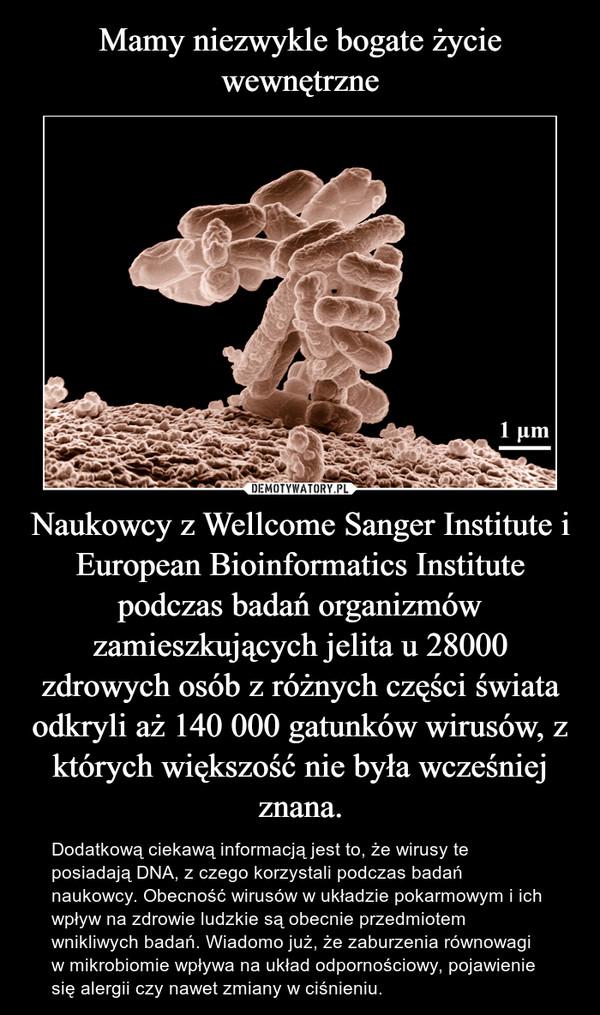Naukowcy z Wellcome Sanger Institute i European Bioinformatics Institute podczas badań organizmów zamieszkujących jelita u 28000 zdrowych osób z różnych części świata odkryli aż 140 000 gatunków wirusów, z których większość nie była wcześniej znana. – Dodatkową ciekawą informacją jest to, że wirusy te posiadają DNA, z czego korzystali podczas badań naukowcy. Obecność wirusów w układzie pokarmowym i ich wpływ na zdrowie ludzkie są obecnie przedmiotem wnikliwych badań. Wiadomo już, że zaburzenia równowagi w mikrobiomie wpływa na układ odpornościowy, pojawienie się alergii czy nawet zmiany w ciśnieniu.