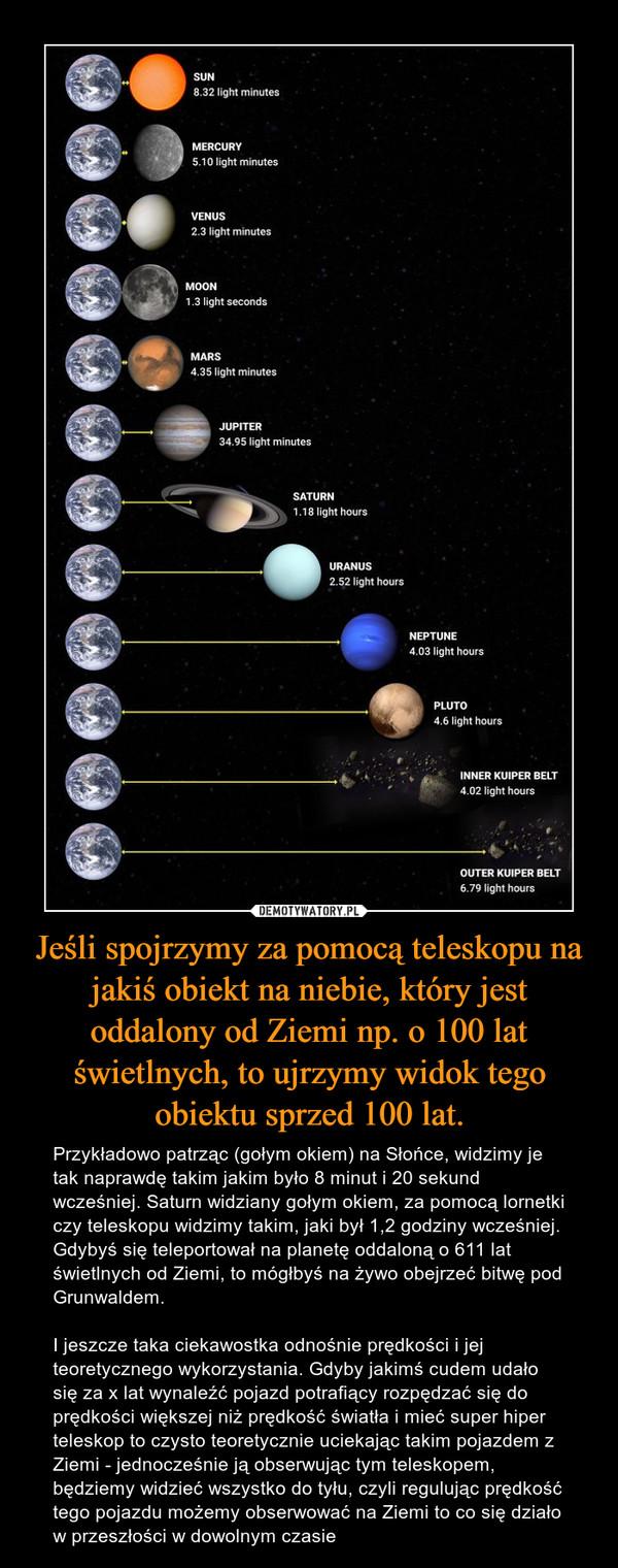 Jeśli spojrzymy za pomocą teleskopu na jakiś obiekt na niebie, który jest oddalony od Ziemi np. o 100 lat świetlnych, to ujrzymy widok tego obiektu sprzed 100 lat. – Przykładowo patrząc (gołym okiem) na Słońce, widzimy je tak naprawdę takim jakim było 8 minut i 20 sekund wcześniej. Saturn widziany gołym okiem, za pomocą lornetki czy teleskopu widzimy takim, jaki był 1,2 godziny wcześniej. Gdybyś się teleportował na planetę oddaloną o 611 lat świetlnych od Ziemi, to mógłbyś na żywo obejrzeć bitwę pod Grunwaldem. I jeszcze taka ciekawostka odnośnie prędkości i jej teoretycznego wykorzystania. Gdyby jakimś cudem udało się za x lat wynaleźć pojazd potrafiący rozpędzać się do prędkości większej niż prędkość światła i mieć super hiper teleskop to czysto teoretycznie uciekając takim pojazdem z Ziemi - jednocześnie ją obserwując tym teleskopem, będziemy widzieć wszystko do tyłu, czyli regulując prędkość tego pojazdu możemy obserwować na Ziemi to co się działo w przeszłości w dowolnym czasie