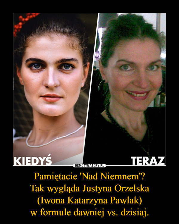 Pamiętacie 'Nad Niemnem'?Tak wygląda Justyna Orzelska(Iwona Katarzyna Pawlak)w formule dawniej vs. dzisiaj. –