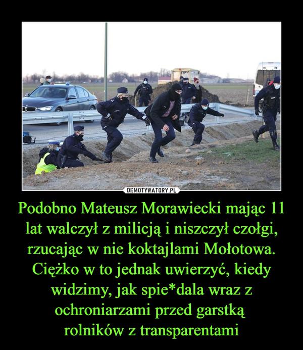 Podobno Mateusz Morawiecki mając 11 lat walczył z milicją i niszczył czołgi, rzucając w nie koktajlami Mołotowa. Ciężko w to jednak uwierzyć, kiedy widzimy, jak spie*dala wraz z ochroniarzami przed garstką rolników z transparentami –