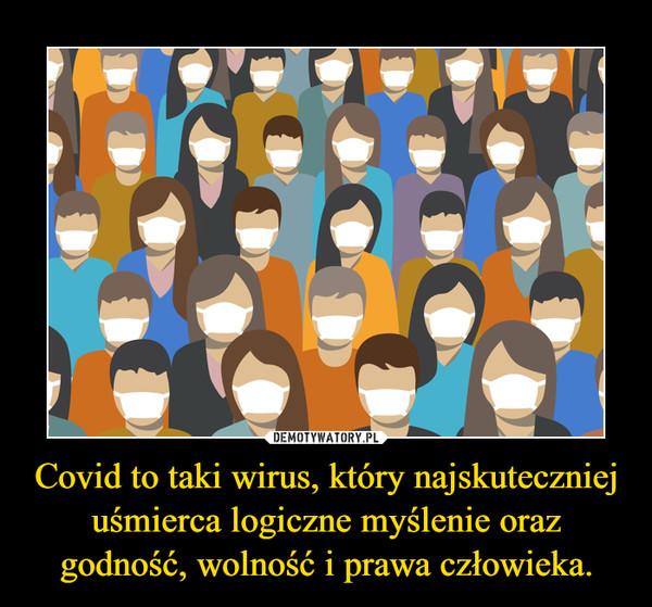 Covid to taki wirus, który najskuteczniej uśmierca logiczne myślenie oraz godność, wolność i prawa człowieka. –