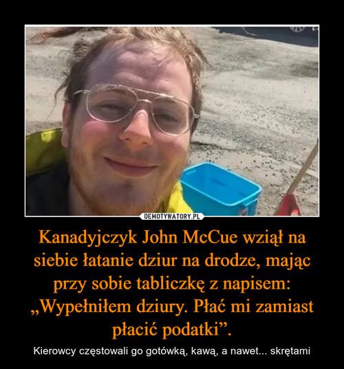 """Kanadyjczyk John McCue wziął na siebie łatanie dziur na drodze, mając przy sobie tabliczkę z napisem: """"Wypełniłem dziury. Płać mi zamiast płacić podatki""""."""
