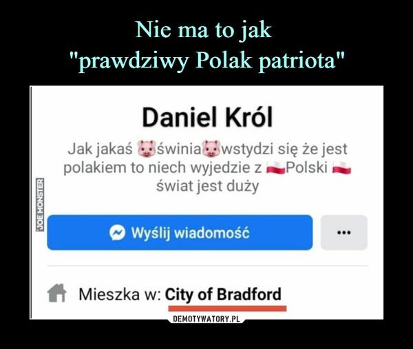 –  Daniel KrólJak jakaś y świnia y wstydzi się że jestpolakiem to niech wyjedzie z ^Polski ^świat jest dużyO Wyślij wiadomość#ł Mieszka w: City of Bradford