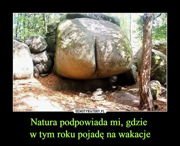 Natura podpowiada mi, gdzie w tym roku pojadę na wakacje –