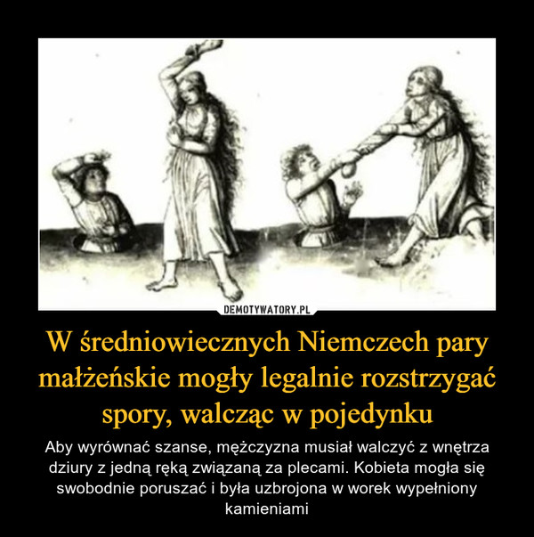 W średniowiecznych Niemczech pary małżeńskie mogły legalnie rozstrzygać spory, walcząc w pojedynku – Aby wyrównać szanse, mężczyzna musiał walczyć z wnętrza dziury z jedną ręką związaną za plecami. Kobieta mogła się swobodnie poruszać i była uzbrojona w worek wypełniony kamieniami