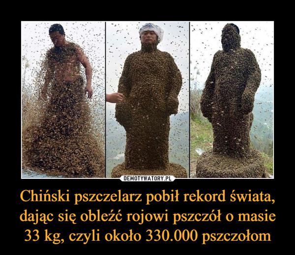 Chiński pszczelarz pobił rekord świata, dając się obleźć rojowi pszczół o masie 33 kg, czyli około 330.000 pszczołom –