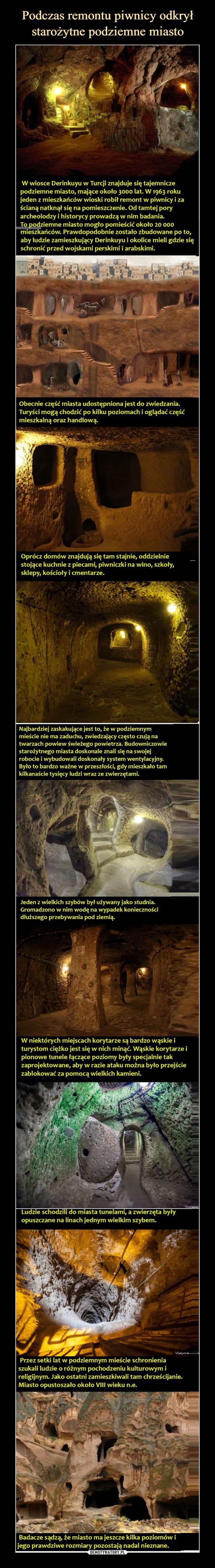 –  Podczas remontu piwnicy odkryłstarożytne podziemne miastoW wiosce Derinkuyu w Turcji znajduje się tajemniczepodziemne miasto, mające około 3000 lat. W 1963 rokujeden z mieszkańców wioski robił remont w piwnicy i zaścianą natknął się na pomieszczenie. Od tamtej poryarcheolodzy i historycy prowadzą w nim badania.To podziemne miasto mogło pomieścić około 20 000mieszkańców. Prawdopodobnie zostało zbudowane po to,aby ludzie zamieszkujący Derinkuyu i okolice mieli gdzie sięschronić przed wojskami perskimi i arabskimi.Obecnie część miasta udostępniona jest do zwiedzania.Turyści mogą chodzić po kilku poziomach i oglądać częśćmieszkalną oraz handlową.Oprócz domów znajdują się tam stajnie, oddzielniestojące kuchnie z piecami, piwniczki na wino, szkoły,sklepy, kościoły i cmentarze.Najbardziej zaskakujące jest to, że w podziemnymmieście nie ma zaduchu, zwiedzający często czują natwarzach powiew świeżego powietrza. Budowniczowiestarożytnego miasta doskonale znali się na swojejrobocie i wybudowali doskonały system wentylacyjny.Było to bardzo ważne w przeszłości, gdy mieszkało tamkilkanaście tysięcy ludzi wraz ze zwierzętami.Jeden z wielkich szybów był używany jako studnia.Gromadzono w nim wodę na wypadek koniecznościdłuższego przebywania pod ziemią.W niektórych miejscach korytarze są bardzo wąskie iturystom ciężko jest się w nich minąć. Wąskie korytarze ipionowe tunele łączące poziomy były specjalnie takzaprojektowane, aby w razie ataku można było przejściezablokować za pomocą wielkich kamieni.Ludzie schodzili do miasta tunelami, a zwierzęta byłyopuszczane na linach jednym wielkim szybem.VletyanovPrzez setki lat w podziemnym mieście schronieniaszukali ludzie o różnym pochodzeniu kulturowym ireligijnym. Jako ostatni zamieszkiwali tam chrześcijanie.Miasto opustoszało około VIII wieku n.e.Badacze sądzą, że miasto ma jeszcze kilka poziomów ijego prawdziwe rozmiary pozostają nadal nieznane.DEMOTYWATORY.PL