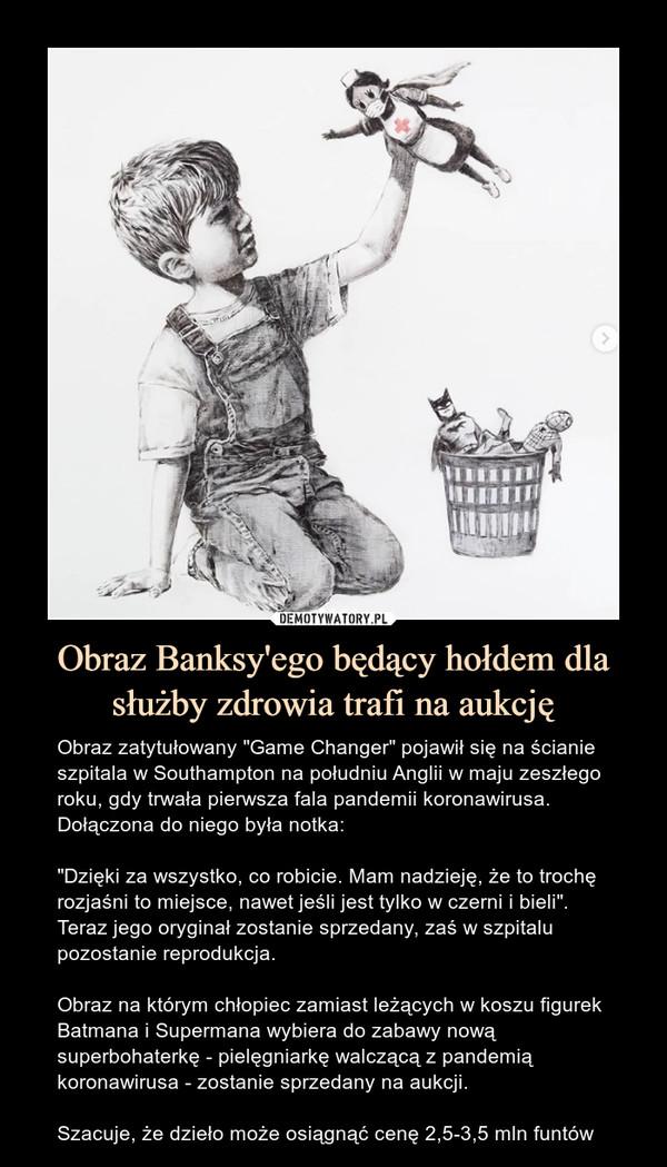 """Obraz Banksy'ego będący hołdem dla służby zdrowia trafi na aukcję – Obraz zatytułowany """"Game Changer"""" pojawił się na ścianie szpitala w Southampton na południu Anglii w maju zeszłego roku, gdy trwała pierwsza fala pandemii koronawirusa. Dołączona do niego była notka:""""Dzięki za wszystko, co robicie. Mam nadzieję, że to trochę rozjaśni to miejsce, nawet jeśli jest tylko w czerni i bieli"""". Teraz jego oryginał zostanie sprzedany, zaś w szpitalu pozostanie reprodukcja.Obraz na którym chłopiec zamiast leżących w koszu figurek Batmana i Supermana wybiera do zabawy nową superbohaterkę - pielęgniarkę walczącą z pandemią koronawirusa - zostanie sprzedany na aukcji.Szacuje, że dzieło może osiągnąć cenę 2,5-3,5 mln funtów"""