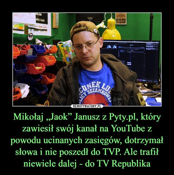 """Mikołaj """"Jaok"""" Janusz z Pyty.pl, który zawiesił swój kanał na YouTube z powodu ucinanych zasięgów, dotrzymał słowa i nie poszedł do TVP. Ale trafił niewiele dalej - do TV Republika –"""