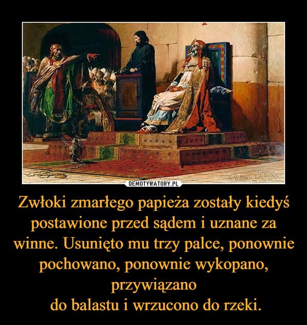 Zwłoki zmarłego papieża zostały kiedyś postawione przed sądem i uznane za winne. Usunięto mu trzy palce, ponownie pochowano, ponownie wykopano, przywiązano do balastu i wrzucono do rzeki. –