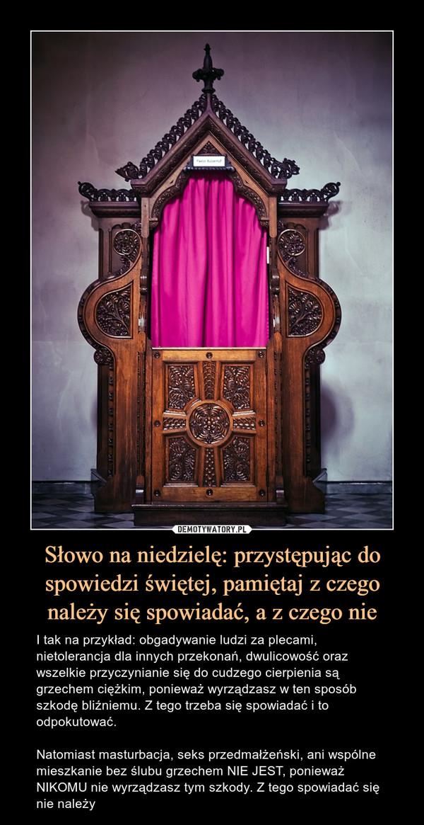 Słowo na niedzielę: przystępując do spowiedzi świętej, pamiętaj z czego należy się spowiadać, a z czego nie – I tak na przykład: obgadywanie ludzi za plecami, nietolerancja dla innych przekonań, dwulicowość oraz wszelkie przyczynianie się do cudzego cierpienia są grzechem ciężkim, ponieważ wyrządzasz w ten sposób szkodę bliźniemu. Z tego trzeba się spowiadać i to odpokutować.Natomiast masturbacja, seks przedmałżeński, ani wspólne mieszkanie bez ślubu grzechem NIE JEST, ponieważ NIKOMU nie wyrządzasz tym szkody. Z tego spowiadać się nie należy