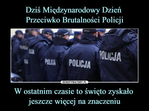 Dziś Międzynarodowy Dzień  Przeciwko Brutalności Policji W ostatnim czasie to święto zyskało  jeszcze więcej na znaczeniu