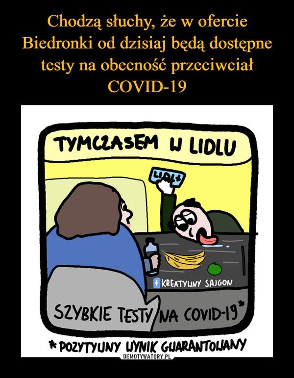 –  Tymczasem w Lidlu Szybkie testy na covid 19 *pozytywny wynik gwarantowany