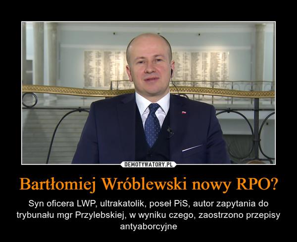 Bartłomiej Wróblewski nowy RPO? – Syn oficera LWP, ultrakatolik, poseł PiS, autor zapytania do trybunału mgr Przylebskiej, w wyniku czego, zaostrzono przepisy antyaborcyjne