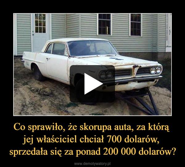 Co sprawiło, że skorupa auta, za którą jej właściciel chciał 700 dolarów, sprzedała się za ponad 200 000 dolarów? –