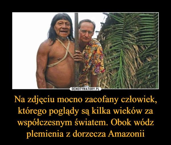 Na zdjęciu mocno zacofany człowiek, którego poglądy są kilka wieków za współczesnym światem. Obok wódz plemienia z dorzecza Amazonii –
