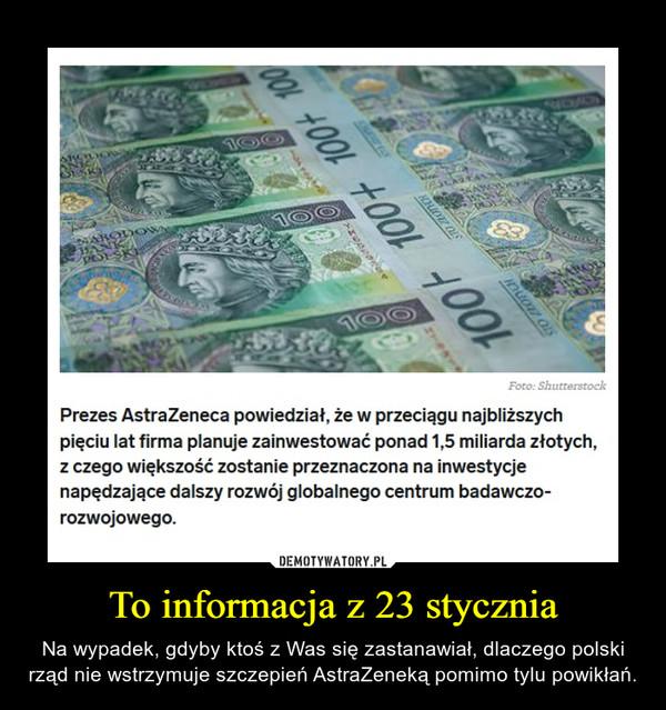 To informacja z 23 stycznia – Na wypadek, gdyby ktoś z Was się zastanawiał, dlaczego polski rząd nie wstrzymuje szczepień AstraZeneką pomimo tylu powikłań.