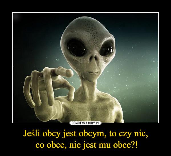 Jeśli obcy jest obcym, to czy nic, co obce, nie jest mu obce?! –