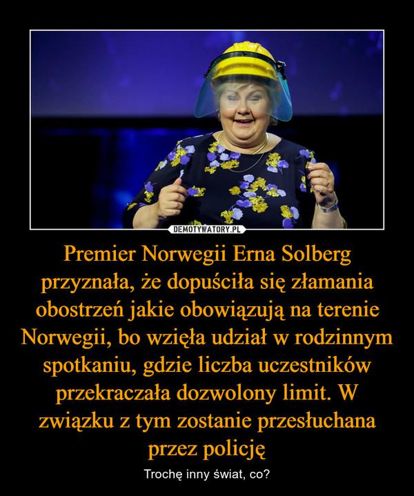 Premier Norwegii Erna Solberg przyznała, że dopuściła się złamania obostrzeń jakie obowiązują na terenie Norwegii, bo wzięła udział w rodzinnym spotkaniu, gdzie liczba uczestników przekraczała dozwolony limit. W związku z tym zostanie przesłuchana przez policję – Trochę inny świat, co?