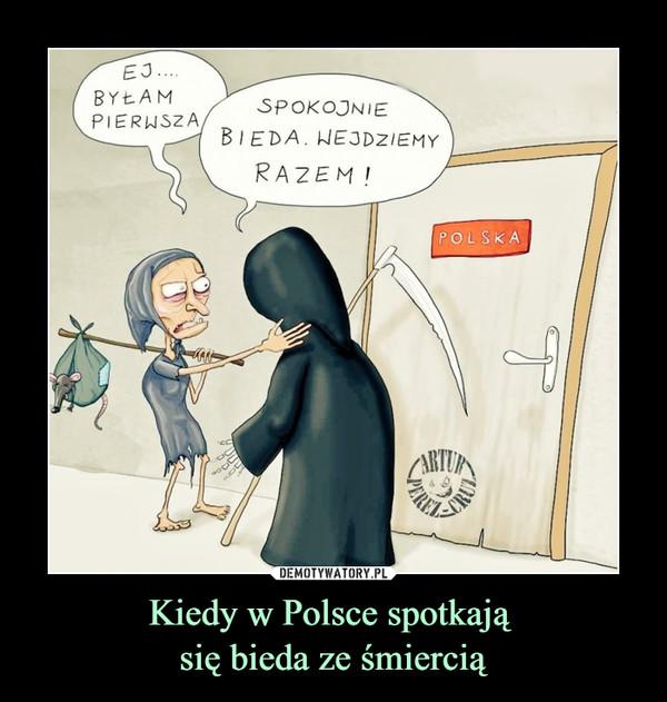 Kiedy w Polsce spotkają się bieda ze śmiercią –  Ej Byłam pierwsza Spokojnie bieda. Wejdziemy razem! Polska