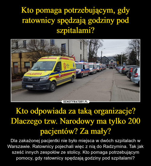 Kto pomaga potrzebującym, gdy ratownicy spędzają godziny pod szpitalami? Kto odpowiada za taką organizacje? Dlaczego tzw. Narodowy ma tylko 200 pacjentów? Za mały?