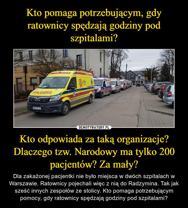 Kto odpowiada za taką organizacje? Dlaczego tzw. Narodowy ma tylko 200 pacjentów? Za mały? – Dla zakażonej pacjentki nie było miejsca w dwóch szpitalach w Warszawie. Ratownicy pojechali więc z nią do Radzymina. Tak jak sześć innych zespołów ze stolicy. Kto pomaga potrzebującym pomocy, gdy ratownicy spędzają godziny pod szpitalami?